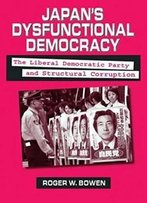 Japan's Dysfunctional Democracy: The Liberal Democratic Party And Structural Corruption