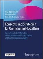 Konzepte Und Strategien Fur Omnichannel-Exzellenz: Innovatives Retail-Marketing Mit Mehrdimensionalen Vertriebs- Und Kommunikationskanalen