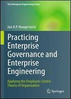Practicing Enterprise Governance And Enterprise Engineering: Applying The Employee-Centric Theory Of Organization (The Enterprise Engineering Series)