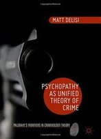 Psychopathy As Unified Theory Of Crime (Palgrave's Frontiers In Criminology Theory)