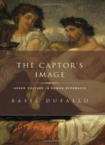 The Captor's Image: Greek Culture In Roman Ecphrasis (Classical Culture And Society)