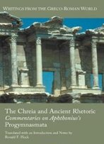 The Chreia And Ancient Rhetoric: Commentaries On Aphthonius's Progymnasmata (Writings From The Greco-Roman World)