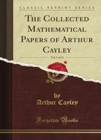 The Collected Mathematical Papers Of Arthur Cayley, Vol. 1 (Classic Reprint)