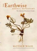 The Earthwise Herbal Repertory: The Definitive Practitioner's Guide