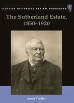 The Sutherland Estate, 1850-1920: Aristocratic Decline, Estate Management And Land Reform (Scottish Historical Review Monographs)