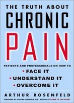 The Truth About Chronic Pain: Patients And Professionals Speak Out About Our Most Misunderstood Health Problem