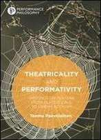 Theatricality And Performativity: Writings On Texture From Platos Cave To Urban Activism (Performance Philosophy)