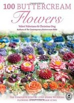 100 Buttercream Flowers: The Complete Step-By-Step Guide To Piping Flowers In Buttercream Icing