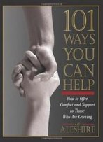 101 Ways You Can Help: How To Offer Comfort And Support To Those Who Are Grieving