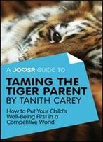 A Joosr Guide To... Taming The Tiger Parent By Tanith Carey: How To Put Your Child's Well-Being First In A Competitive World
