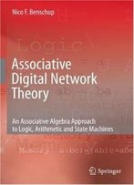 Associative Digital Network Theory: An Associative Algebra Approach To Logic, Arithmetic And State Machines