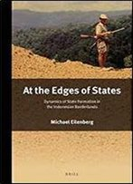 At The Edges Of States: Dynamics Of State Formation In The Indonesian Borderlands (Verhandelingen Van Het Koninklijk Instituut Voor Taal-, Land)