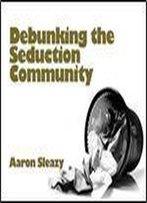 Debunking The Seduction Community: The Exposition Of A Sham Industry And A Primer On Seducing Women