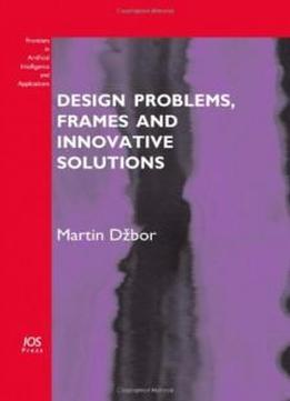 Design Problems, Frames And Innovative Solutions - Volume 203 Frontiers In Artificial Intelligence And Applications (subseries: Knowledge-based Intelligent Engineering Systems)
