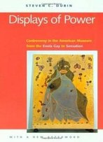 Displays Of Power (With A New Afterword): Controversy In The American Museum From The Enola Gay To Sensation!