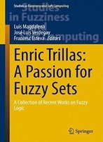 Enric Trillas: A Passion For Fuzzy Sets: A Collection Of Recent Works On Fuzzy Logic (Studies In Fuzziness And Soft Computing)