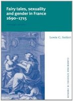 Fairy Tales, Sexuality, And Gender In France, 1690-1715: Nostalgic Utopias (Cambridge Studies In French)