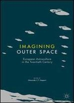 Imagining Outer Space: European Astroculture In The Twentieth Century (Palgrave Studies In The History Of Science And Technology)
