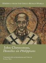 John Chrysostom, Homilies On Philippians (Writings From The Greco-Roman World) (Society Of Biblical Literature (Numbered))