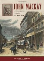 John Mackay: Silver King In The Gilded Age (Shepperson Series In Nevada History)