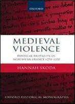 Medieval Violence: Physical Brutality In Northern France, 1270-1330 (Oxford Historical Monographs)