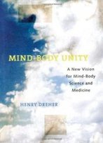 Mind-Body Unity: A New Vision For Mind-Body Science And Medicine