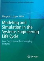 Modeling And Simulation In The Systems Engineering Life Cycle: Core Concepts And Accompanying Lectures (Simulation Foundations, Methods And Applications)