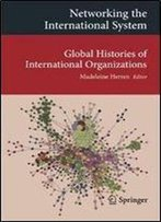 Networking The International System: Global Histories Of International Organizations (Transcultural Research Heidelberg Studies On Asia And Europe In A Global Context)