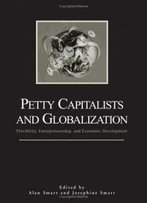 Petty Capitalists And Globalization: Flexibility, Entrepreneurship, And Economic Development (S U N Y Series In Anthropological Studies Of Contemporary Issues)