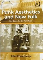 Punk Aesthetics And New Folk: Way Down The Old Plank Road (Ashgate Popular And Folk Music Series)