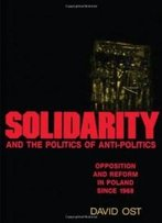 Solidarity And The Politics Of Anti-Politics: Opposition And Reform In Poland Since 1968 (Labor And Social Change)