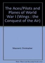 The Aces/Pilots And Planes Of World War I (Wings : The Conquest Of The Air)