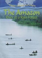 The Amazon: River In A Rain Forest (Rivers Around The World)