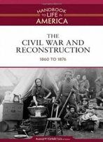 The Civil War And Reconstruction: 1860 To 1876 (Handbook To Life In America)