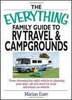 The Everything Family Guide To Rv Travel And Campgrounds: From Choosing The Right Vehicle To Planning Your Trip All You Need For Your Adventure On Wheels