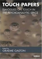 Touch Papers: Dialogues On Touch In The Psychoanalytic Space (Practice Of Psychotherapy)