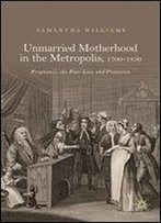 Unmarried Motherhood In The Metropolis, 17001850: Pregnancy, The Poor Law And Provision
