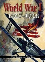 World War I: 1917-1918: The Turning Of The Tide (World War I: Remembering The Great War)