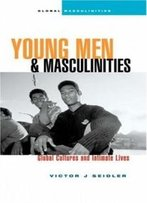 Young Men And Masculinities: Global Cultures And Intimate Lives (Global Masculinities)
