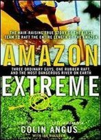 Amazon Extreme : Three Ordinary Guys One Rubber Raft And The Most Dangerous River On Earth