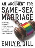 An Argument For Same-Sex Marriage: Religious Freedom, Sexual Freedom, And Public Expressions Of Civic Equality (Religion And Politics Series)