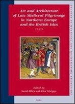 Art And Architecture Of Late Medieval Pilgrimage In Northern Europe And The British Isles Texts (Studies In Medieval And Reformation Traditions,)