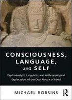 Consciousness, Language, And Self: Psychoanalytic, Linguistic, And Anthropological Explorations Of The Dual Nature Of Mind
