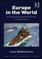 Europe In The World: Eu Geopolitics And The Making Of European Space (Critical Geopolitics)