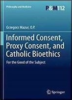 Informed Consent, Proxy Consent, And Catholic Bioethics: For The Good Of The Subject (Philosophy And Medicine)