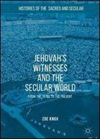 Jehovah's Witnesses And The Secular World: From The 1870s To The Present (Histories Of The Sacred And Secular, 1700-2000)