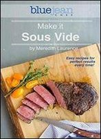 Make It Sous Vide!: Easy Recipes For Perfect Results Every Time!