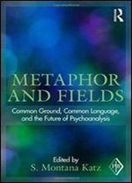 Metaphor And Fields: Common Ground, Common Language, And The Future Of Psychoanalysis (Psychoanalytic Inquiry, Vol. 41)