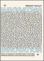 Navigating Innovation: How To Identify, Prioritize And Capture Opportunities For Strategic Success