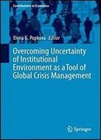 Overcoming Uncertainty Of Institutional Environment As A Tool Of Global Crisis Management (Contributions To Economics)
